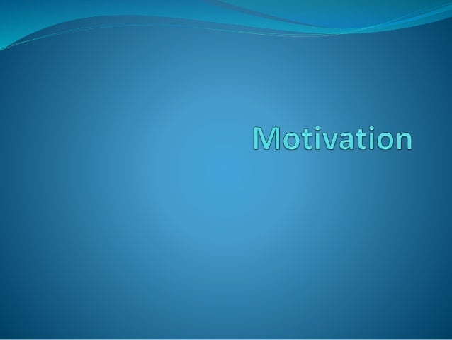 Motivation  The process by which activities are started, directed and  continued so that physical, psychological needs or...