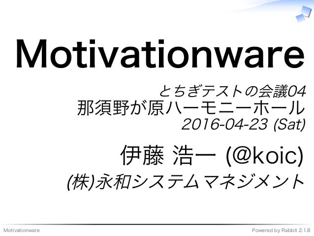Motivationware Powered�by�Rabbit�2.1.8 Motivationware とちぎテストの会議04 那須野が原ハーモニーホール 2016-04-23�(Sat) 伊藤�浩⼀�(@koic) (株)永和システムマネ...