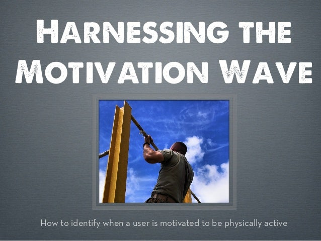 Harnessing theMotivation Wave How to identify when a user is motivated to be physically active