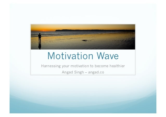 Motivation WaveHarnessing your motivation to become healthier           Angad Singh – angad.co
