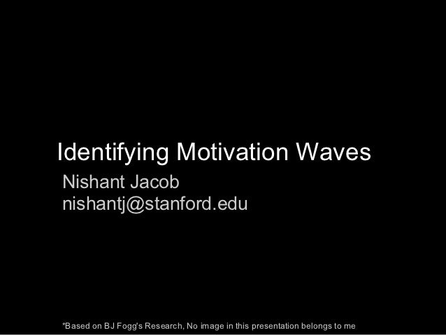 Identifying Motivation WavesNishant Jacobnishantj@stanford.edu*Based on BJ Foggs Research, No image in this presentation b...