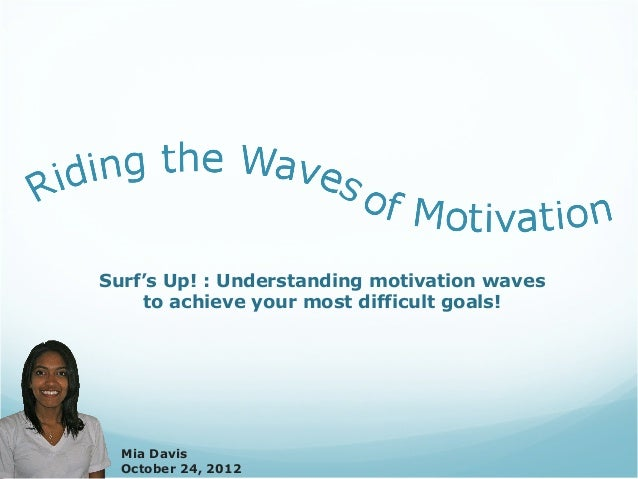 Surf's Up! : Understanding motivation waves    to achieve your most difficult goals!  Mia Davis  October 24, 2012