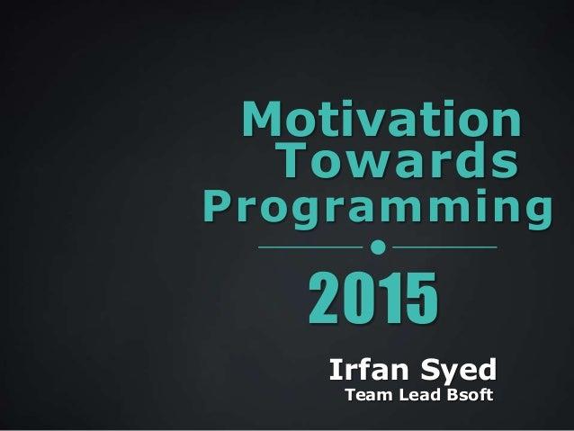 Motivation Programming Towards 2015 Irfan Syed Team Lead Bsoft