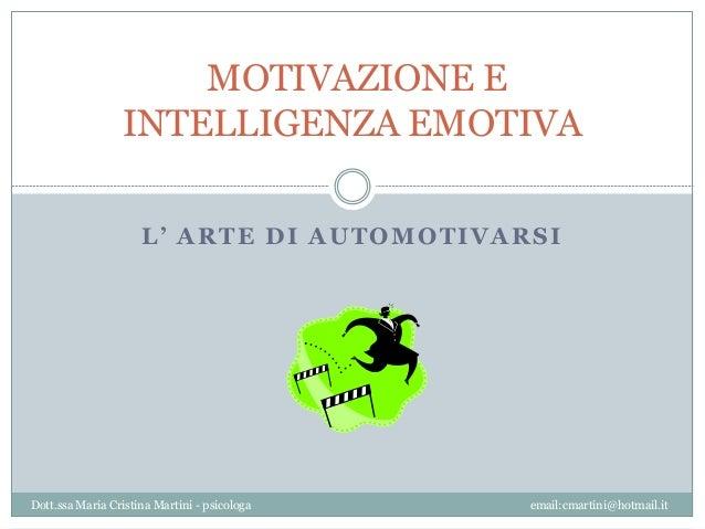 MOTIVAZIONE E INTELLIGENZA EMOTIVA L' ARTE DI AUTOMOTIVARSI  Dott.ssa Maria Cristina Martini - psicologa  email:cmartini@h...