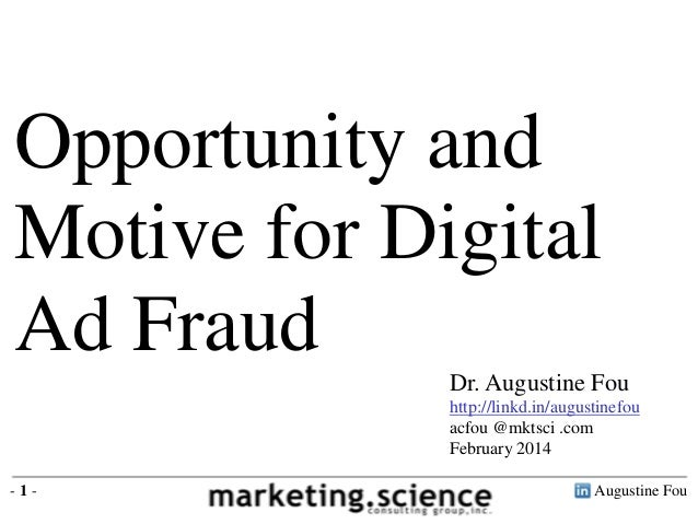 Opportunity and Motive for Digital Ad Fraud Dr. Augustine Fou http://linkd.in/augustinefou acfou @mktsci .com February 201...