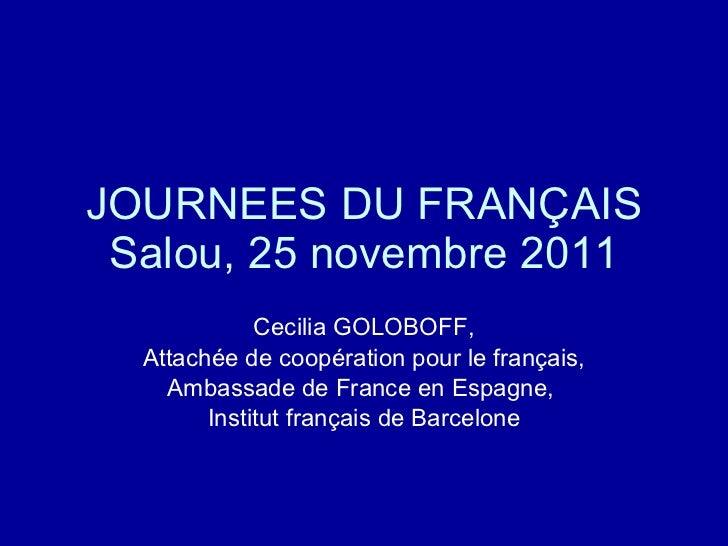 JOURNEES DU FRANÇAIS Salou, 25 novembre 2011 Cecilia GOLOBOFF, Attachée de coopération pour le français, Ambassade de Fran...