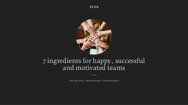 7 ingredients for happy, successful and motivated teams Lillian Ayla Ersoy // Medium @lillayla // Tweets @lillaylaux