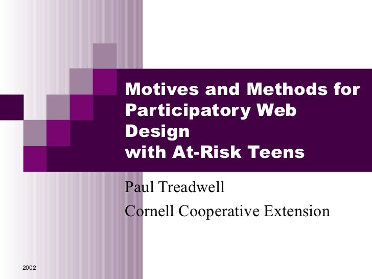 Motives and Methods for       Participatory Web       Design       with At-Risk Teens       Paul Treadwell       Cornell C...