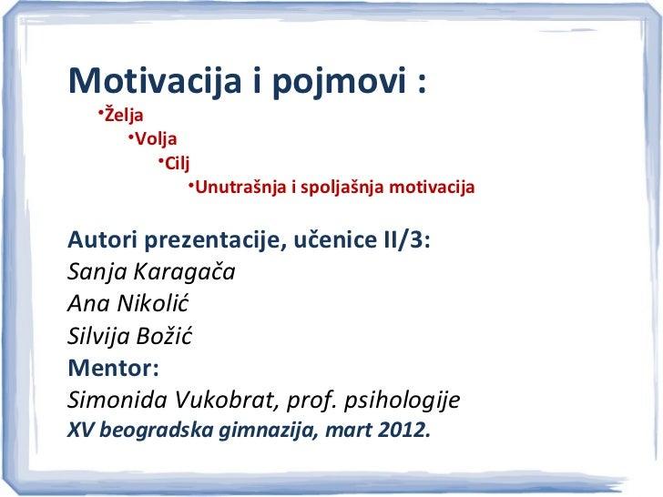 Motivacija i pojmovi :  •Želja      •Volja         •Cilj              •Unutrašnja i spoljašnja motivacijaAutori prezentaci...
