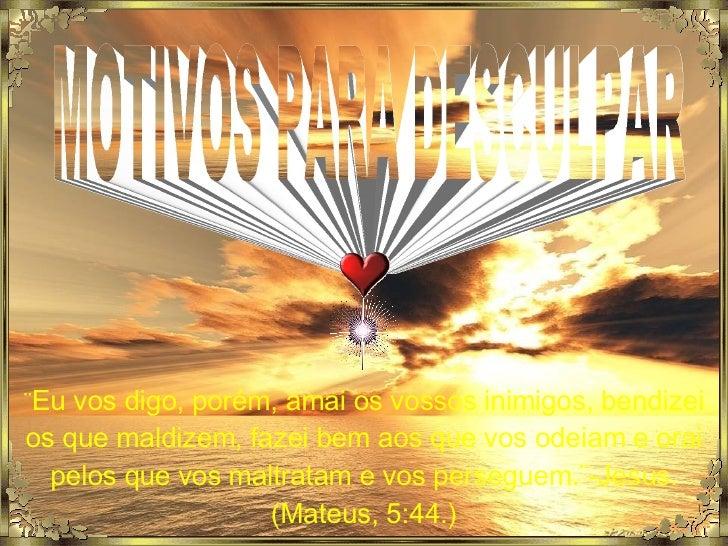 MOTIVOS PARA DESCULPAR ¨ Eu vos digo, porém, amai os vossos inimigos, bendizei os que maldizem, fazei bem aos que vos odei...