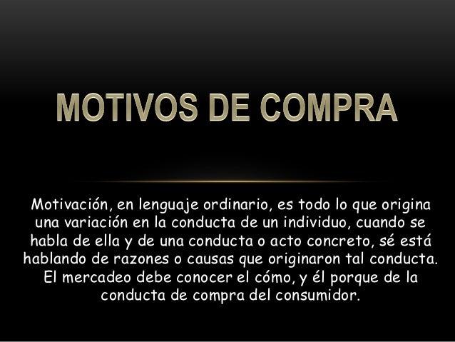 Motivación, en lenguaje ordinario, es todo lo que origina  una variación en la conducta de un individuo, cuando se habla d...