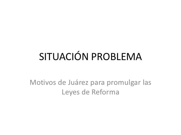 SITUACIÓN PROBLEMA<br />Motivos de Juárez para promulgar las Leyes de Reforma<br />