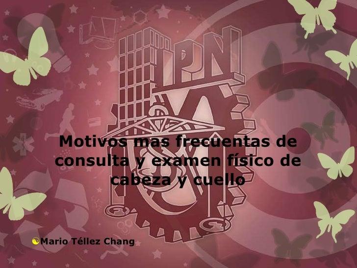 Motivos mas frecuentas de    consulta y examen físico de          cabeza y cuelloMario Téllez Chang