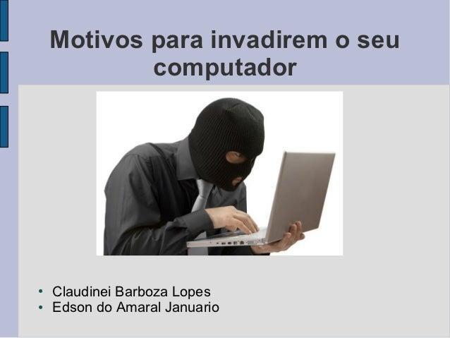 Motivos para invadirem o seu            computador●   Claudinei Barboza Lopes●   Edson do Amaral Januario