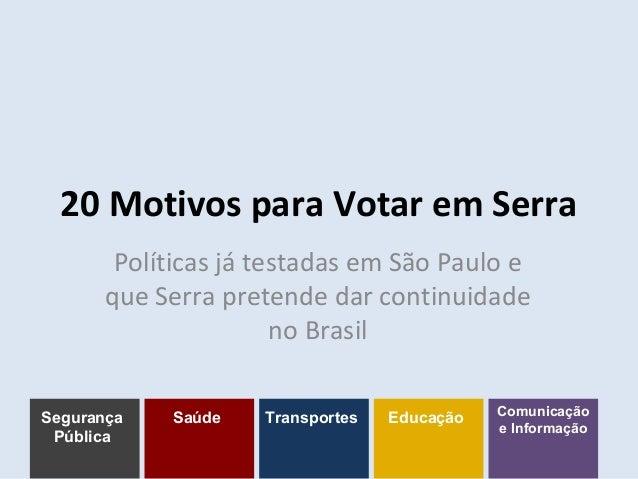 20 Motivos para Votar em Serra Políticas já testadas em São Paulo e que Serra pretende dar continuidade no Brasil Seguranç...