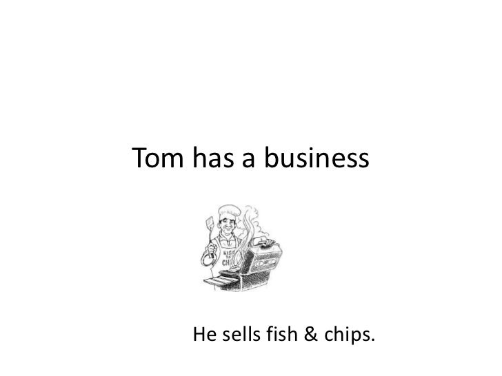 Tom has a business<br />He sells fish & chips.<br />