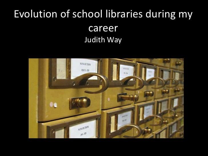 Evolution of school libraries during my                career               Judith Way
