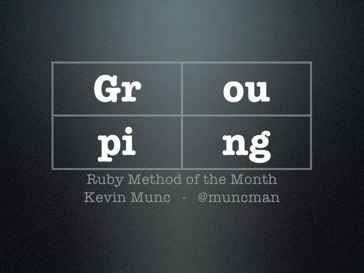 Gr             ou  pi             ng Ruby Method of the Month Kevin Munc - @muncman