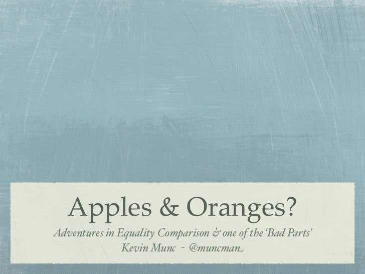Apples & Oranges?Adventures in Equality Comparison & one of the 'Bad Parts'               Kevin Munc - @muncman