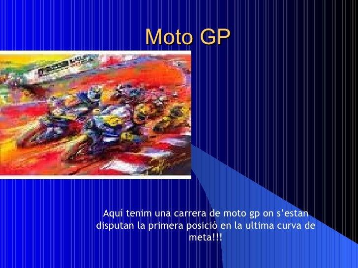 Moto GP Aquí tenim una carrera de moto gp on s'estan disputan la primera posició en la ultima curva de meta!!!