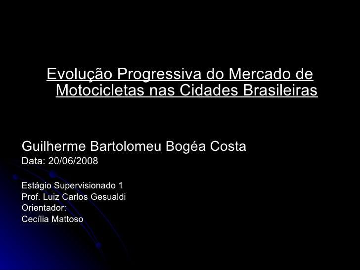 <ul><li>Evolução Progressiva do Mercado de Motocicletas nas Cidades Brasileiras </li></ul><ul><li>Guilherme Bartolomeu Bog...