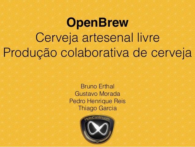 OpenBrew! Cerveja artesenal livre Produção colaborativa de cerveja Bruno Erthal Gustavo Morada Pedro Henrique Reis Thiago ...