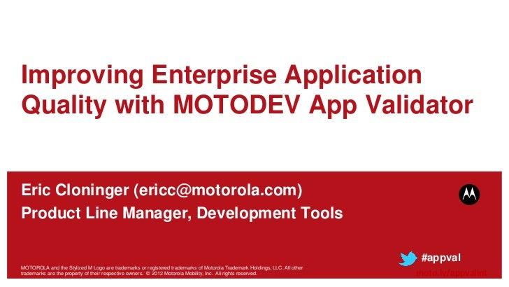 Improving Enterprise ApplicationQuality with MOTODEV App ValidatorEric Cloninger (ericc@motorola.com)Product Line Manager,...