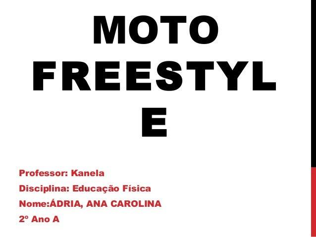 MOTO FREESTYL E Professor: Kanela Disciplina: Educação Física Nome:ÁDRIA, ANA CAROLINA 2º Ano A