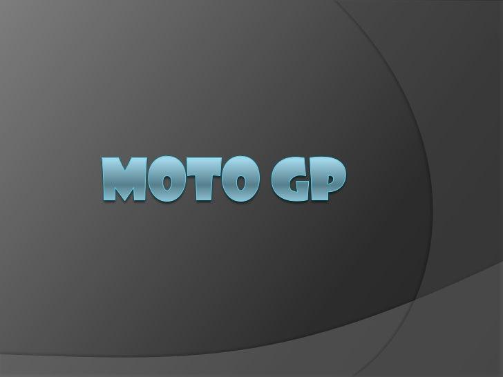 Moto Gp MotoGP es la máxima categoría del Mundial de Motociclismo, considerado éste como el certamen internacional más im...