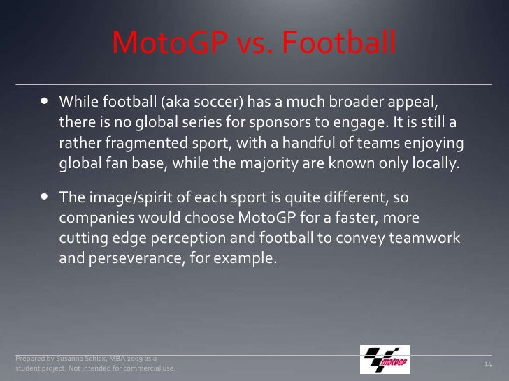 MotoGP vs. Football<br />While football (aka soccer) has a much broader appeal, there is no global series for sponsors to ...