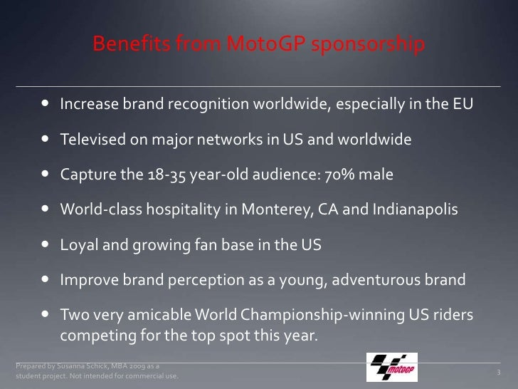Benefits from MotoGP sponsorship<br />Increase brand recognition worldwide, especially in the EU<br />Televised on major n...