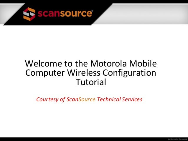 Welcome to the Motorola MobileComputer Wireless Configuration           Tutorial  Courtesy of ScanSource Technical Services