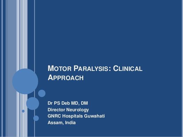 MOTOR PARALYSIS: CLINICAL APPROACH Dr PS Deb MD, DM Director Neurology GNRC Hospitals Guwahati Assam, India
