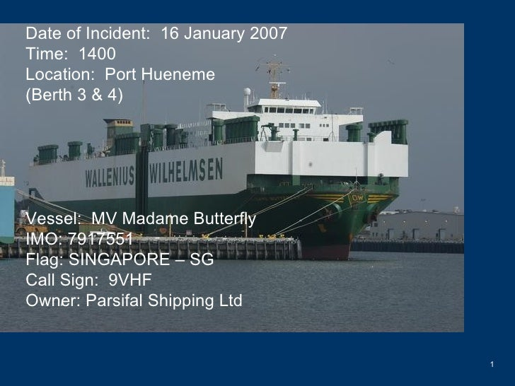 Date of Incident:  16 January 2007 Time:  1400 Location:  Port Hueneme (Berth 3 & 4) Vessel:  MV Madame Butterfly IMO: 791...