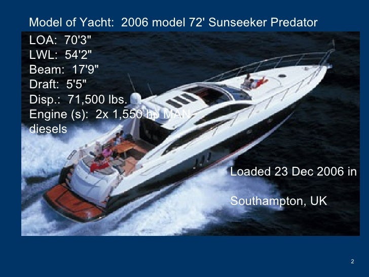 "Model of Yacht:  2006 model 72' Sunseeker Predator LOA:  70'3""  LWL:  54'2""  Beam:  17'9""  Draft:  5'5&quot..."