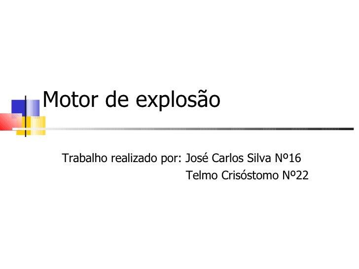 Motor de explosão Trabalho realizado por: José Carlos Silva Nº16 Telmo Crisóstomo Nº22