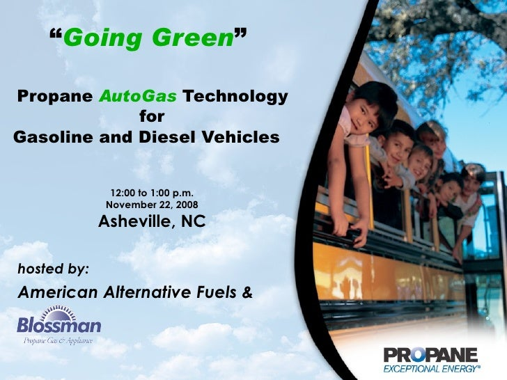 """ Going Green ""    Propane  AutoGas  Technology  for Gasoline and Diesel Vehicles  12:00 to 1:00 p.m. November 22, 2008 As..."