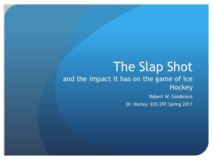 The Slap Shotand the impact it has on the game of Ice Hockey<br />Robert W. Goldkranz<br />Dr. Hurley: EXS 297 Spring 2011...