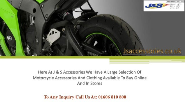 To Any Inquiry Call Us At: 01606 810 800 Here At J & S Accessories We Have A Large Selection Of Motorcycle Accessories And...