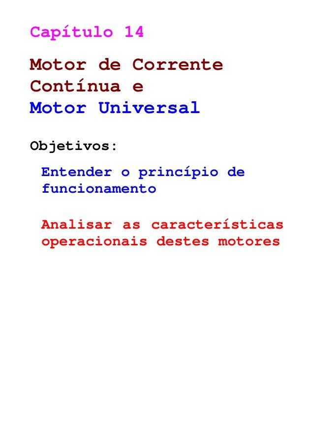 Capítulo 14 Motor de Corrente Contínua e Motor Universal Objetivos: Entender o princípio de funcionamento Analisar as cara...