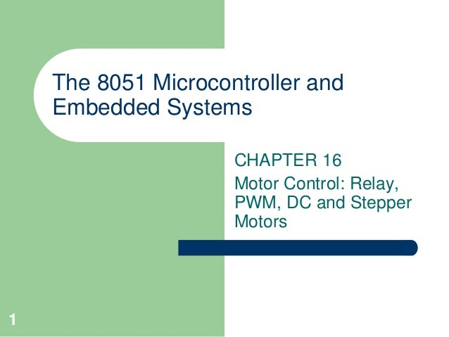 1  The 8051 Microcontroller and  Embedded Systems  CHAPTER 16  Motor Control: Relay,  PWM, DC and Stepper  Motors