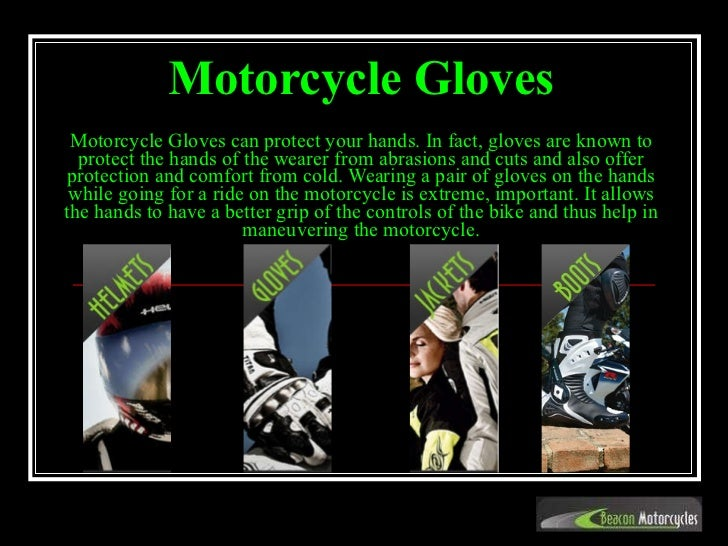 Motorcycle Gloves   Motorcycle Gloves can protect your hands. In fact, gloves are known to protect the hands of the wearer...