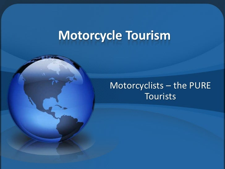 Motorcycle Tourism        Motorcyclists – the PURE               Tourists