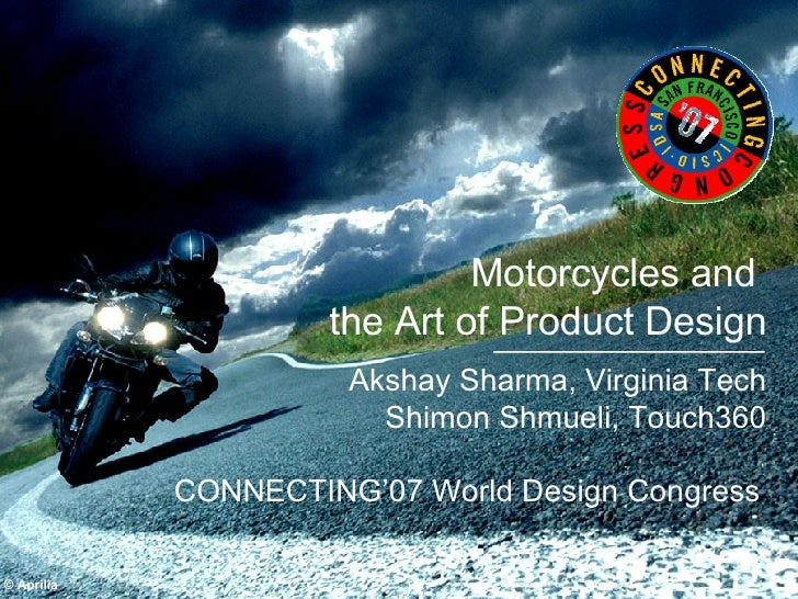 Motorcycles and  the Art of Product Design Akshay Sharma, Virginia Tech Shimon Shmueli, Touch360 © Aprilia CONNECTING'07 W...
