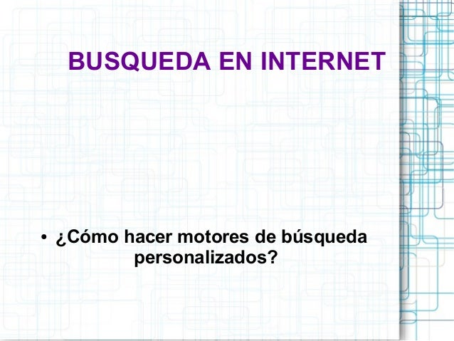 BUSQUEDA EN INTERNET  ● ¿Cómo hacer motores de búsqueda  personalizados?