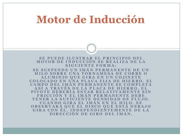 Motor de Inducción<br />Se puede ilustrar el principio del motor de inducción se realiza de la siguiente forma:<br />Se su...