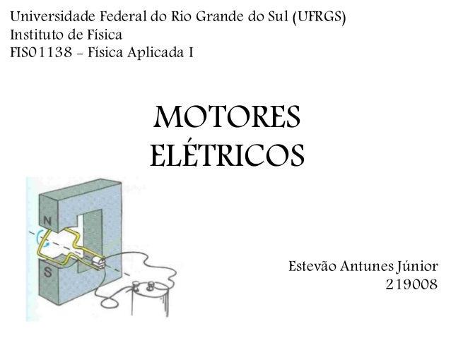 MOTORES ELÉTRICOS Estevão Antunes Júnior 219008 Universidade Federal do Rio Grande do Sul (UFRGS) Instituto de Física FIS0...