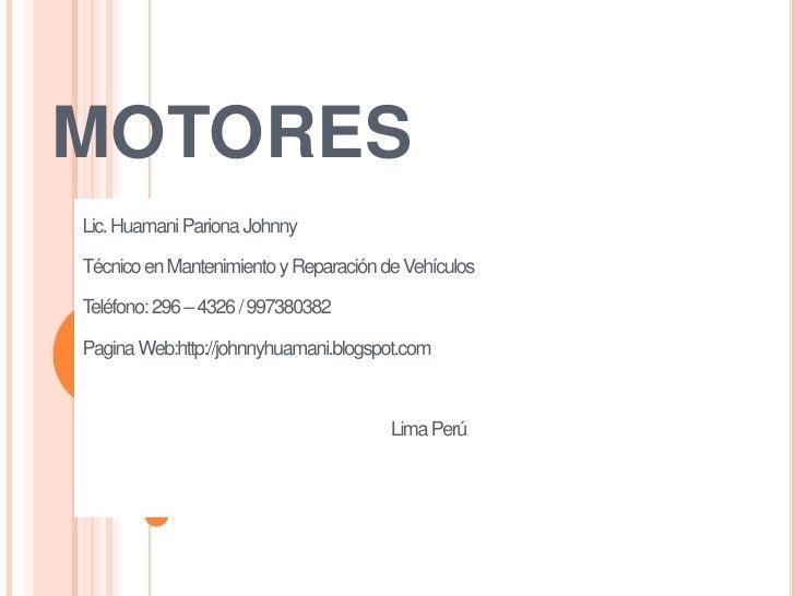 MOTORES Lic. Huamani Pariona Johnny  Técnico en Mantenimiento y Reparación de Vehículos  Teléfono: 296 – 4326 / 997380382 ...