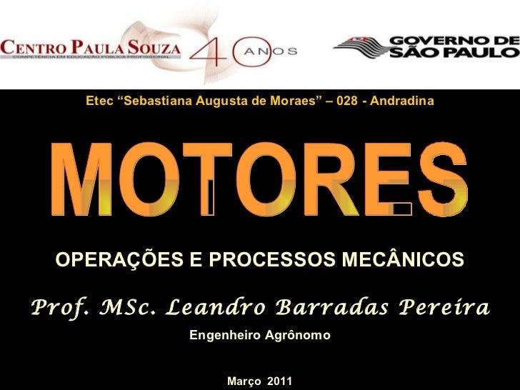 """OPERAÇÕES E PROCESSOS MECÂNICOS Prof. MSc. Leandro Barradas Pereira Engenheiro Agrônomo MOTORES Etec """"Sebastiana Augusta d..."""
