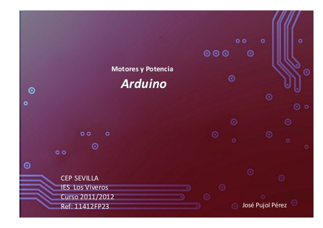 Motores y Potencia  Arduino CEP SEVILLA IES  Los Viveros Curso 2011/2012 Ref: 11412FP23  Jos...